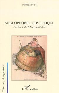 Anglophobie et politique : de Fachoda à Mers el-Kébir : visions françaises du monde britannique