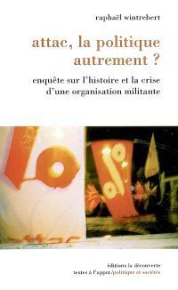 Attac, la politique autrement ? : enquête sur l'histoire et la crise d'une organisation militante