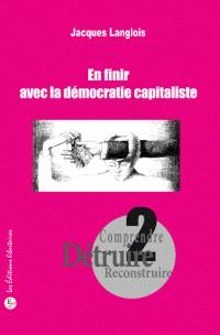 Comprendre, détruire, reconstruire. Volume 2, En finir avec la démocratie capitaliste