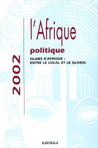 L'Afrique politique 2002 : islams d'Afrique, entre le local et le global