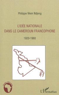 L'idée nationale dans le Cameroun francophone : 1920-1960