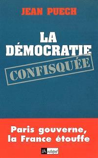 La démocratie confisquée : Paris gouverne, la France étouffe