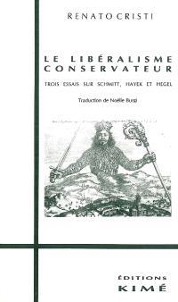 Le Libéralisme conservateur : trois essais sur Schmitt, Hayek et Hegel