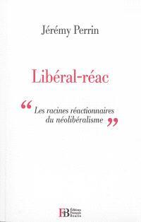 Libéral-réac : essai sur les racines réactionnaires du libéralisme