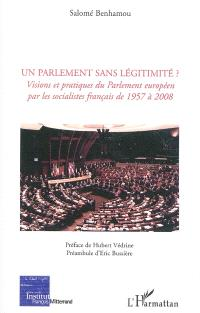 Un Parlement sans légitimité ? : visions et pratiques du Parlement européen par les socialistes français de 1957 à 2008