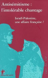 Antisémitisme, l'intolérable chantage : Israël-Palestine, une affaire française ?