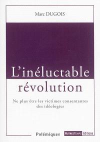L'inéluctable révolution : ne plus être les victimes consentantes des idéologies