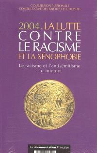 La lutte contre le racisme et la xénophobie : 2004 : le racisme et l'antisémitisme sur Internet : rapport présenté à monsieur le Premier ministre. Commission nationale consultative des droits de l'homme : rapports d'activité 2004