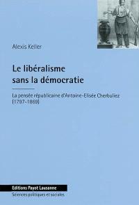 Le libéralisme sans la démocratie : la pensée républicaine d'Antoine-Elisée Cherbuliez (1797-1869)