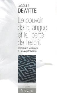 Le pouvoir de la langue et la liberté de l'esprit : essai sur la résistance au langage totalitaire