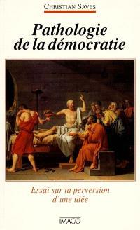 Pathologie de la démocratie : essai sur la perversion d'une idée