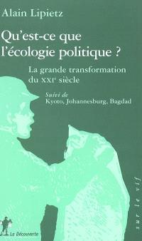Qu'est-ce que l'écologie politique ? : la grande transformation du XXIe siècle; Suivi de Kyoto, Johannesburg, Bagdad