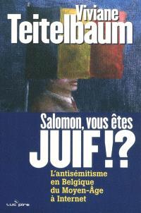 Salomon, vous êtes juif !? : l'antisémitisme en Belgique, du Moyen Age à Internet