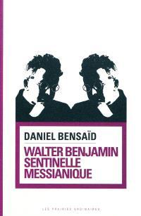 Walter Benjamin : sentinelle messianique : à la gauche du possible