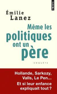 Même les politiques ont un père : Hollande, Sarkozy, Valls, Le Pen... : et si leur enfance expliquait tout ?