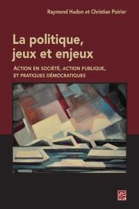 La politique, jeux et enjeux  : action en société, action publique et pratiques démocratiques