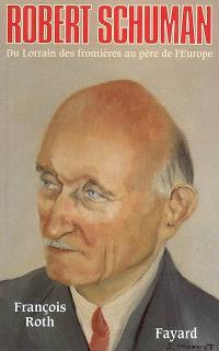 Robert Schuman, 1886-1963 : du Lorrain des frontières au père de l'Europe