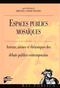 Espaces publics mosaïques : acteurs, arènes et rhétoriques des débats publics contemporains
