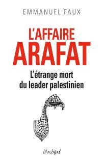 L'affaire Arafat : l'étrange mort du leader palestinien