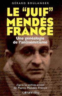 Le juif Mendès France : une généalogie de l'antisémitisme : d'après les archives privées de Pierre Mendès France