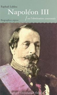 Napoléon III ou L'obstination couronnée