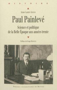 Paul Painlevé : science et politique de la Belle Epoque aux années trente