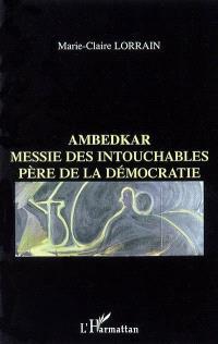 Ambedkar : messie des intouchables, père de la démocratie indienne