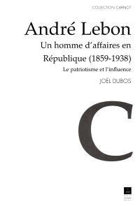 André Lebon, un homme d'affaires en République 1859-1938 : le patriotisme et l'influence