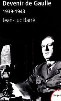 Devenir de Gaulle, 1939-1943 : d'après les archives privées et inédites du général de Gaulle
