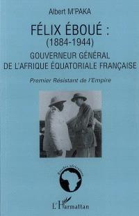 Félix Eboué (1884-1944), gouverneur général de l'Afrique équatoriale française : premier résistant de l'Empire : grand Français, grand Africain