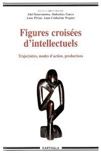 Figures croisées d'intellectuels : trajectoires, modes d'action, productions