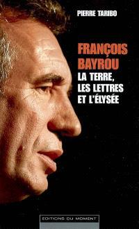François Bayrou : la terre, les lettres et l'Elysée