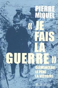 Je fais la guerre : Clemenceau, le père la victoire