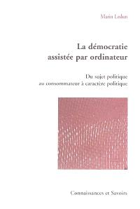 La démocratie assistée par ordinateur : du sujet politique au consommateur à caractère politique