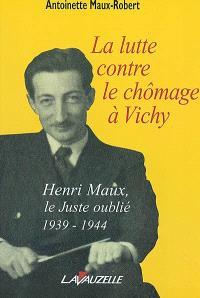La lutte contre le chômage à Vichy : Henri Maux, le Juste Oublié, 1939-1944