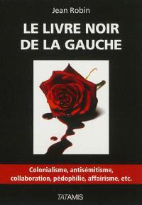 Le livre noir de la gauche : colonialisme, antisémitisme, collaboration, pédophilie, affairisme, etc.