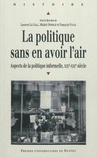 Le politique sans en avoir l'air : aspects de la politique informelle, XIXe-XXe siècle