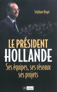 Le président Hollande : ses équipes, ses réseaux, ses projets