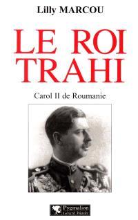 Le roi trahi : Carol II de Roumanie