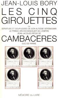 Les cinq girouettes ou Servitudes et souplesses de son Altesse Sérénissime le prince archichancelier de l'Empire Jean-Jacques Régis de Cambacérès, duc de Parme
