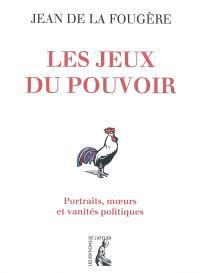 Les jeux du pouvoir : portraits, moeurs et vanités politiques