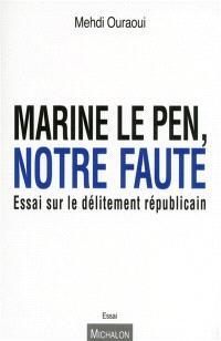 Marine Le Pen, notre faute : essai sur le délitement républicain
