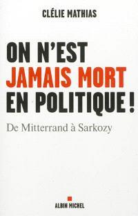 On n'est jamais mort en politique ! : de Mitterrand à Sarkozy