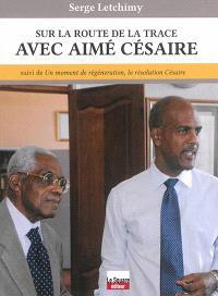 Sur la route de la trace avec Aimé Césaire; Suivi de Un moment de régénération, la résolution Césaire