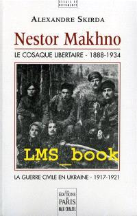 Nestor Makhno : le cosaque libertaire, 1888-1934 : la guerre civile en Ukraine, 1917-1921