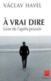 A vrai dire : livre de l'après-pouvoir : notes, carnets et entretiens avec Karel Hvizdala, 1986-2006