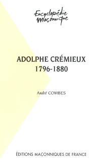 Adolphe Crémieux, 1796-1880 : le grand maître du rite écossais, l'avocat et l'homme politique, le président de l'Alliance israélite universelle