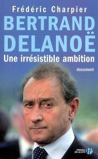 Bertrand Delanoë : une irrésistible ambition