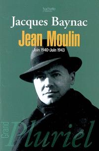 Jean Moulin, juin 1940-juin 1943 : esquisse d'une nouvelle histoire de la Résistance