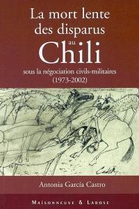 La mort lente des disparus au Chili : sous la négociation civils-militaires, 1973-2002